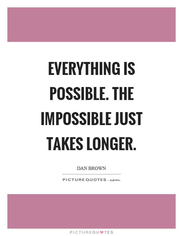 impossible quotes everything is possible the impossible just takes longer