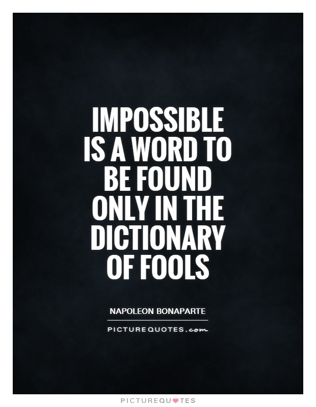 impossible quotes impossible is a word to be found only in the dictionary fo fools