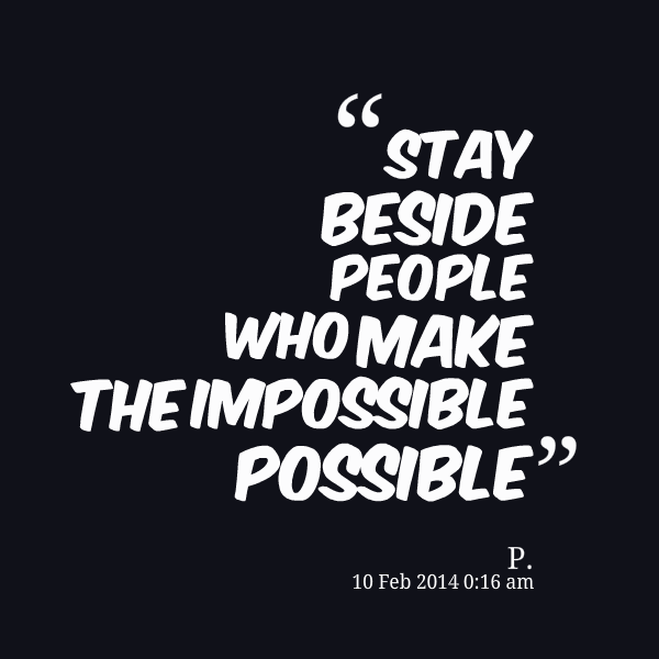 impossible quotes stay beside people who make the