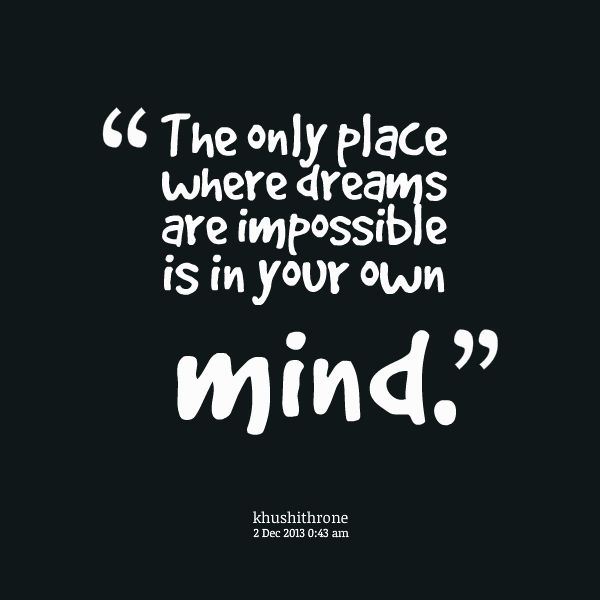 impossible quotes the only place wher drems are impossible is in your own