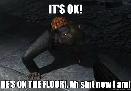 it's ok he's on the floor ah shit Zombie Meme