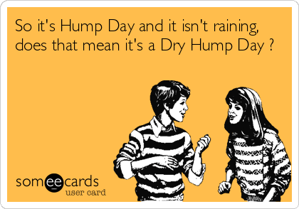So it's hump day and isn't raining does that mean it's dry hump day Hump Day Meme Dirty