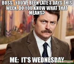 Wednesday Meme Boss you're been late 3 day this week do you know what that mean