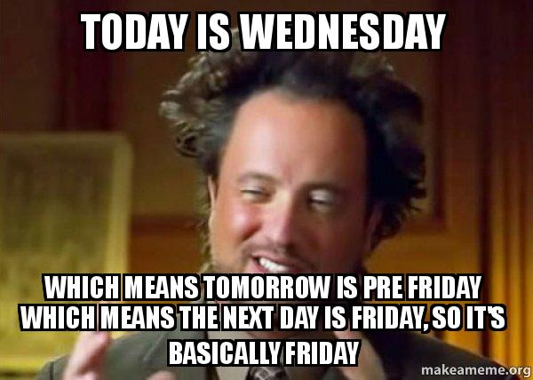 Wednesday Meme Today is Wednesday which means tomorrow is
