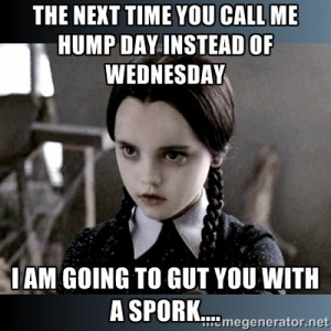 Wednesday Work Meme the next time you call me hump day instead of Wednesday