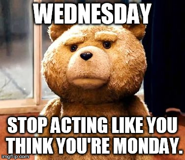 Wednesday stop acting like you think you're monday Wednesday Meme