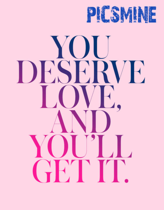 You deserve love and you'll get it. Quotes Love