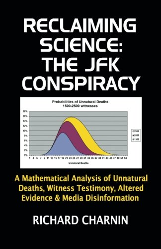 Reclaiming Science: The JFK Conspiracy: A Mathematical Analysis of Unnatural Deaths, Witness ...