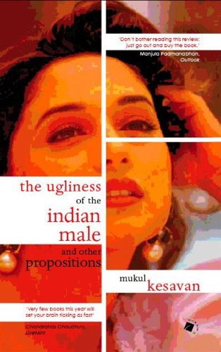 Ugliness Of The Indian Male And Other Proposi: Mukul Kesavan
