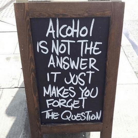 Amazing quote - alcohol is not the answer