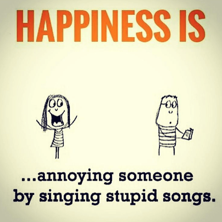 happiness-is-annoying-someone-by-singing-stupid-songs