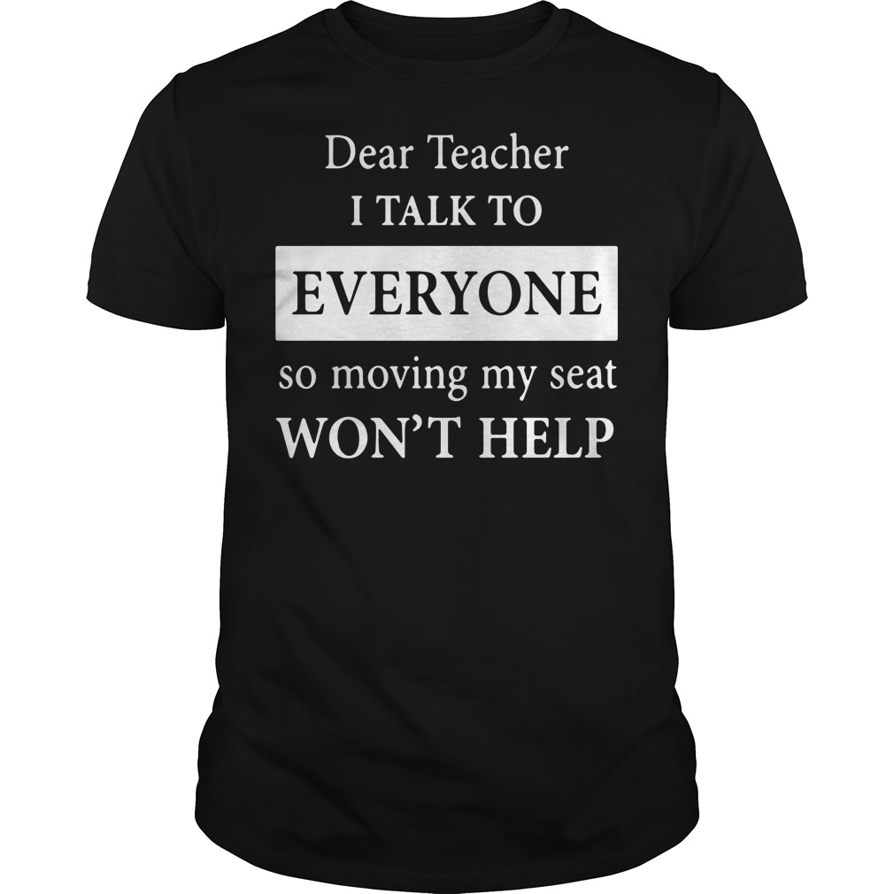 Dear teacher i talk to every one so moving my seat shirt