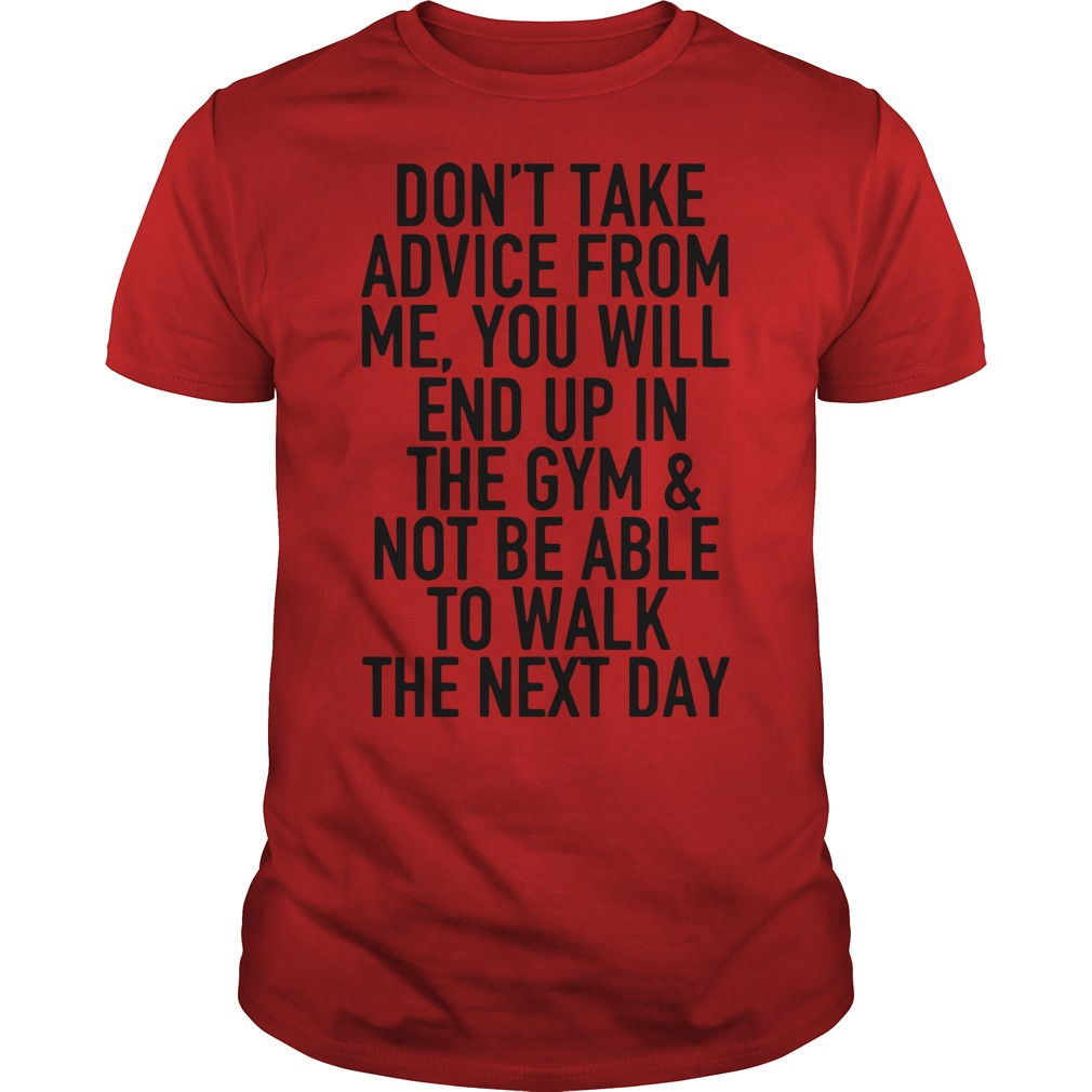 You'll end up in the gym and not be able to walk shirt