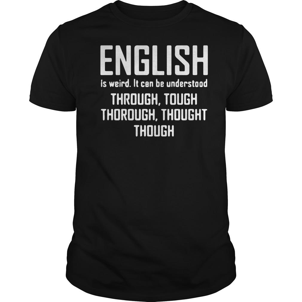 English is weird it can be understood through, tough shirt