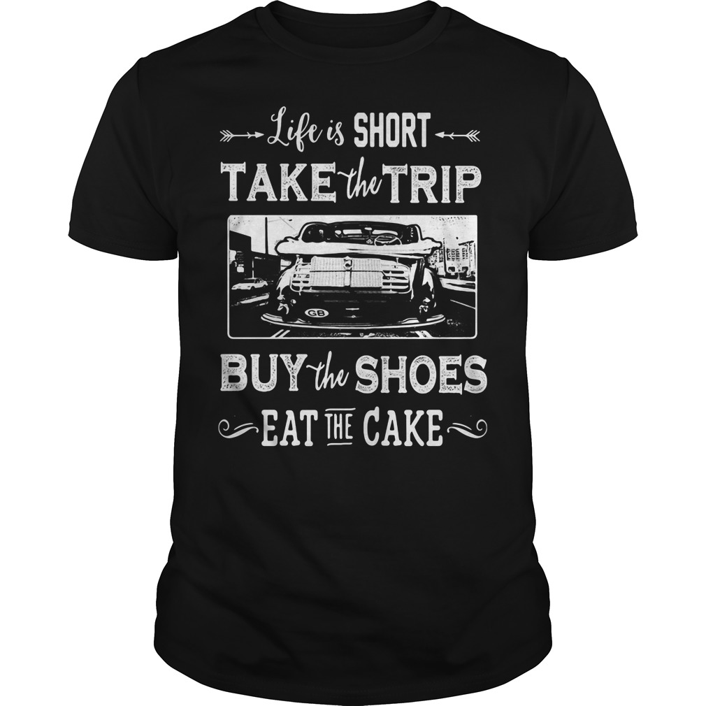 Life is too short take trip buy the shoes eat the cake shirt