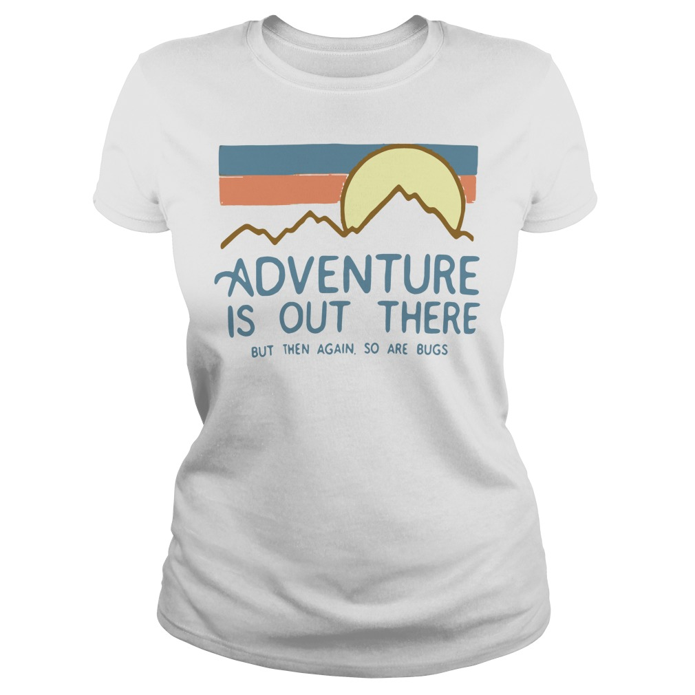 Adventure is out there but then again so are bugs Ladies tee white