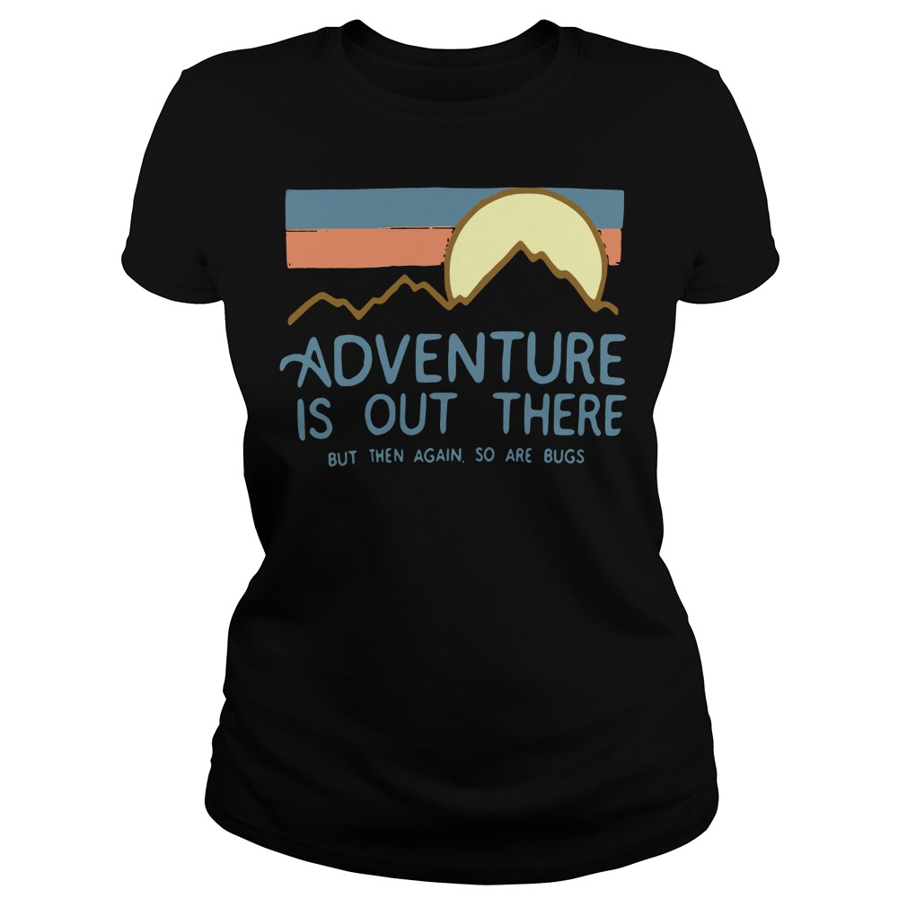 Adventure is out there but then again so are bugs Ladies tee