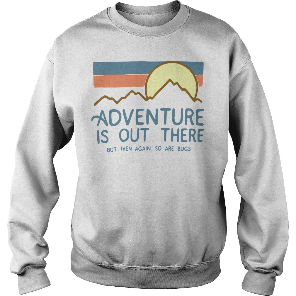 Adventure is out there but then again so are bugs Sweater white