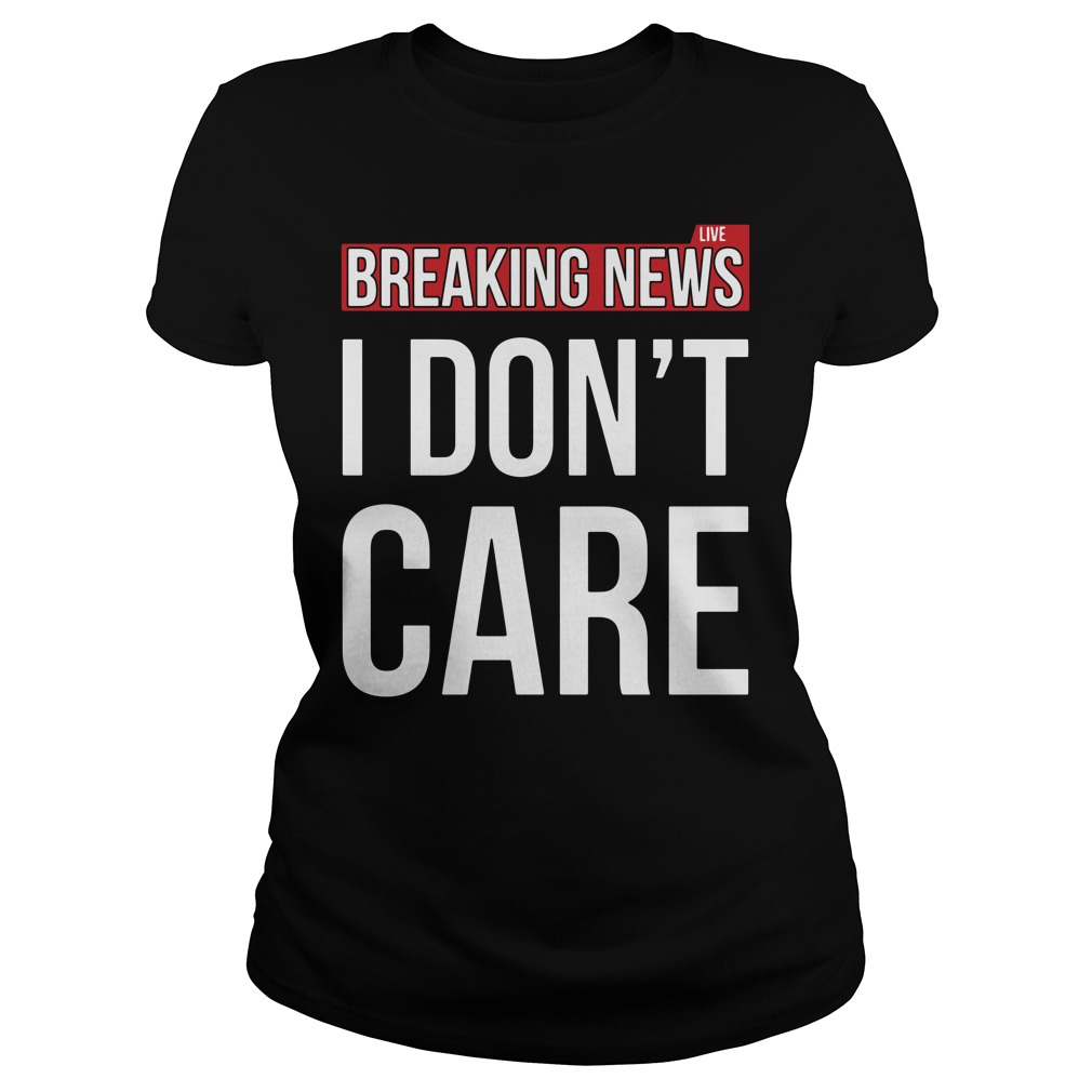 Breaking news I don't care Ladies tee