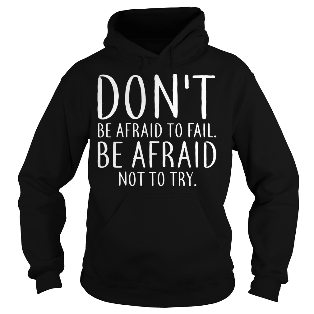 Don't be afraid to fail Be afraid not to try Hoodie