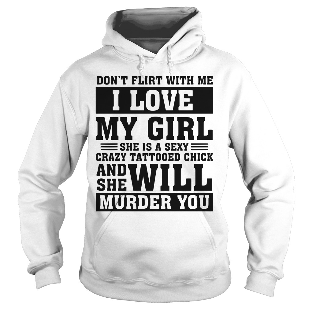 Don't flirt with me I love my girl sexy crazy tattooed chick husband's Hoodie