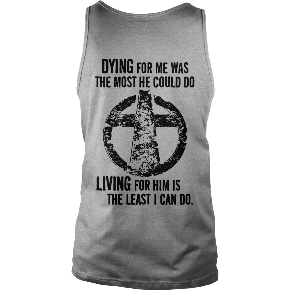 Dying for me was the most he could do Living for him is the least I can Tank top