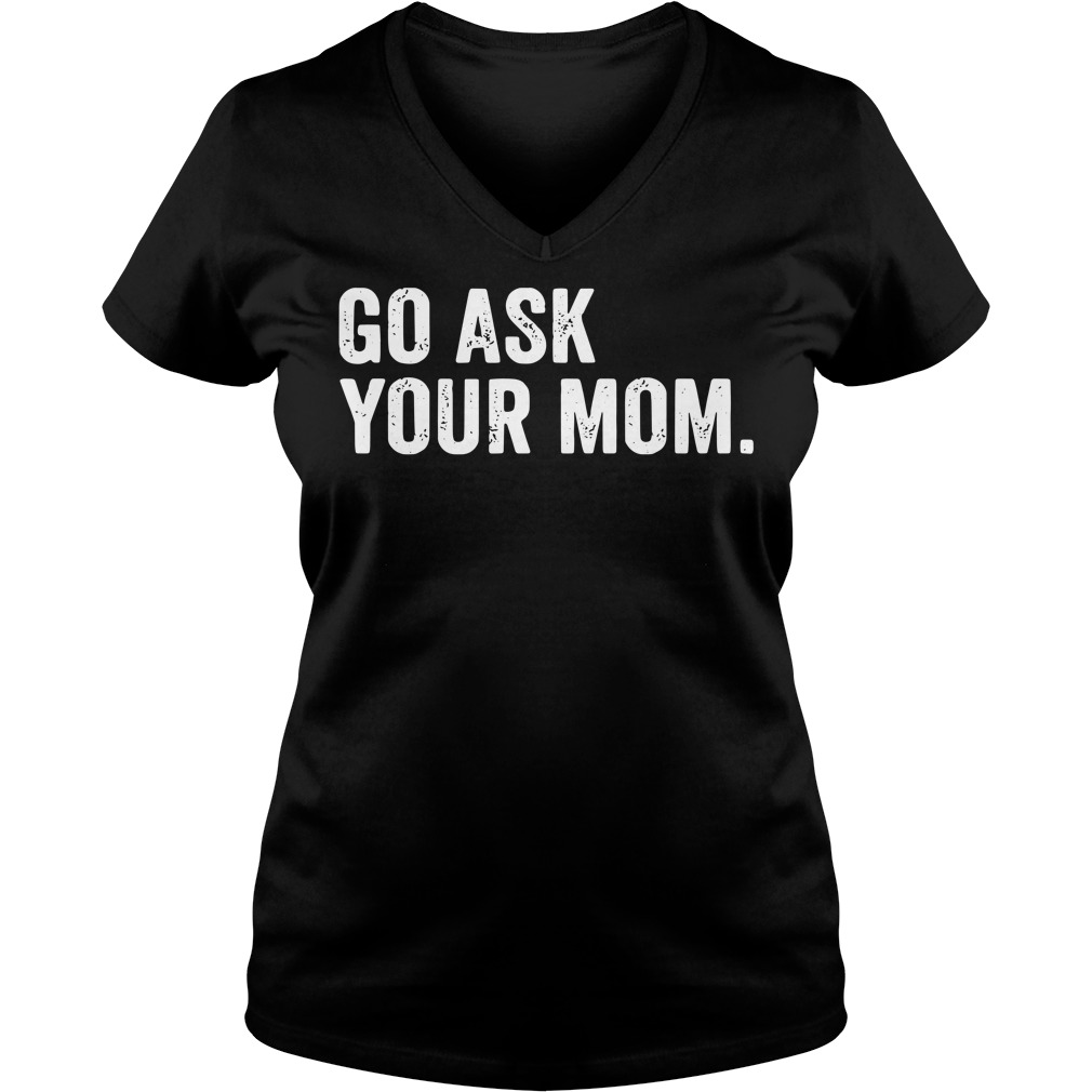 Go ask Your Mom Dad's day V-neck t-shirt