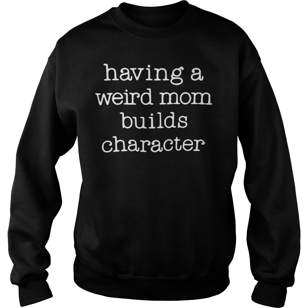 Having a weird mom builds character Sweater