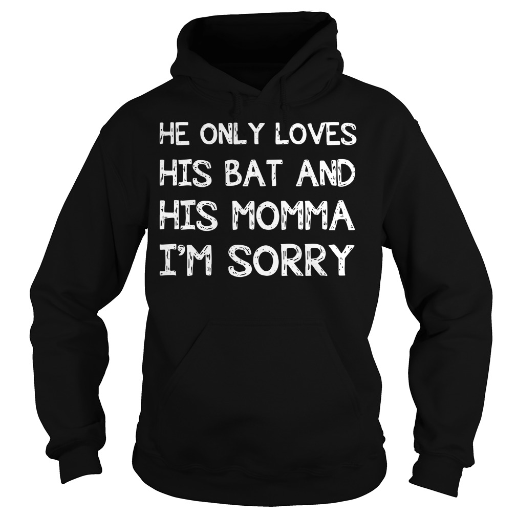 He only loves his bat and his momma I'm sorry baseball Hoodie