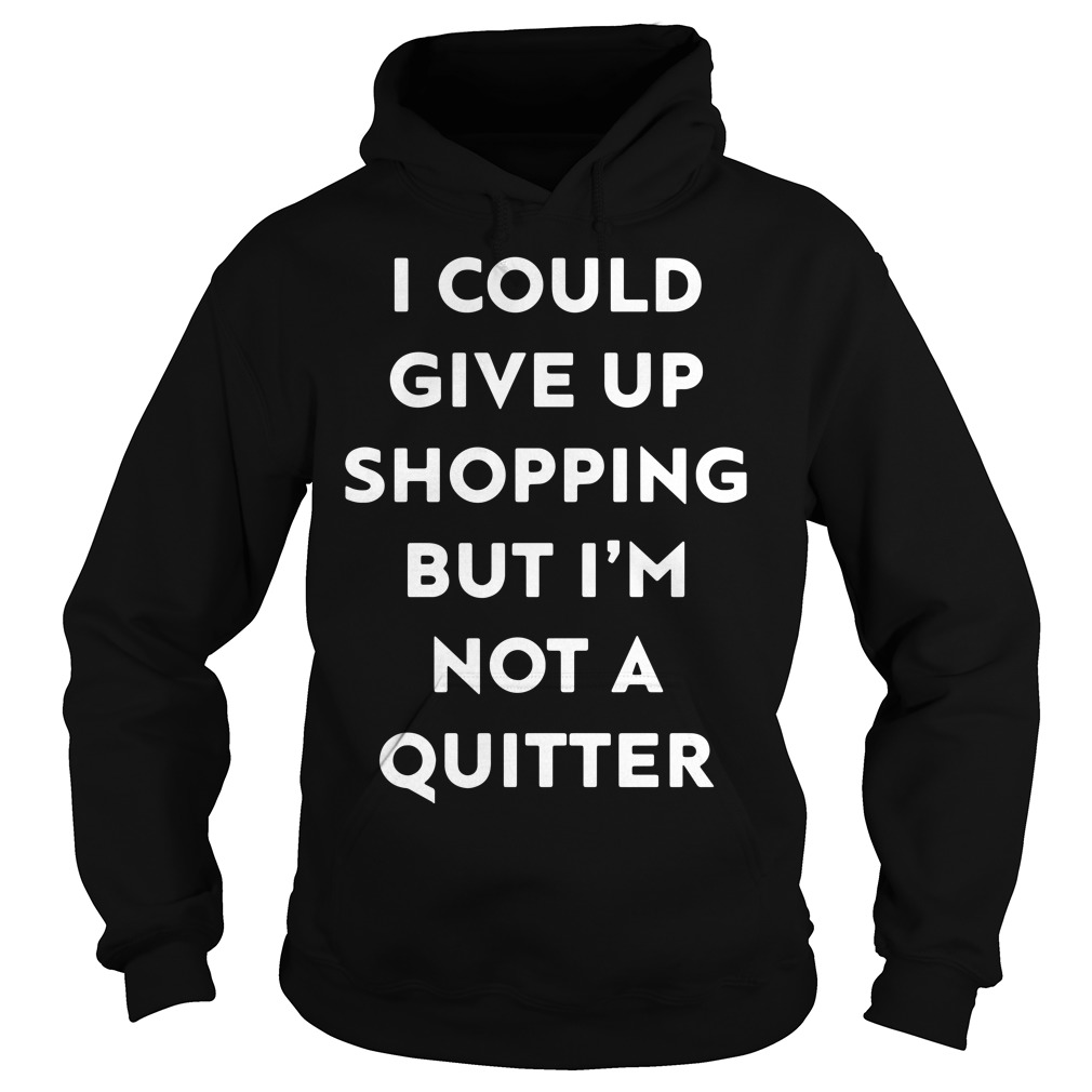 I could give up shopping but I'm not a quitter Ladies Hoodie