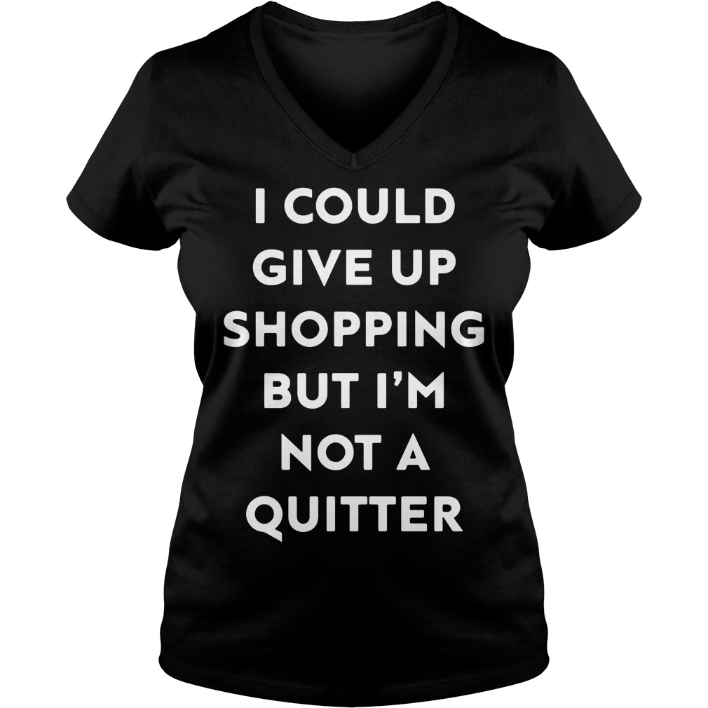 I could give up shopping but I'm not a quitter Ladies V-neck t-shirt