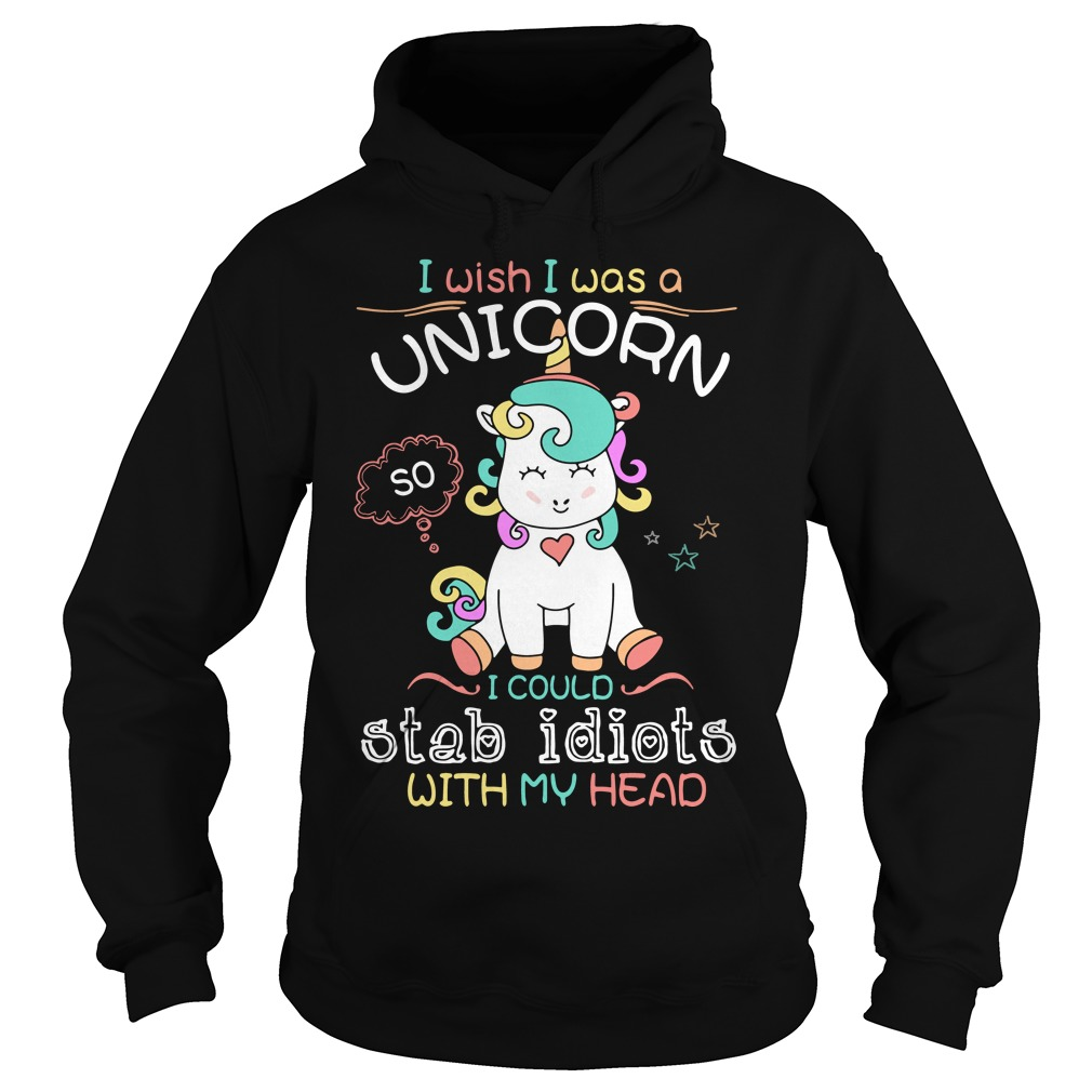 I wish I was a Unicorn I could stab idiots with my head Hoodie