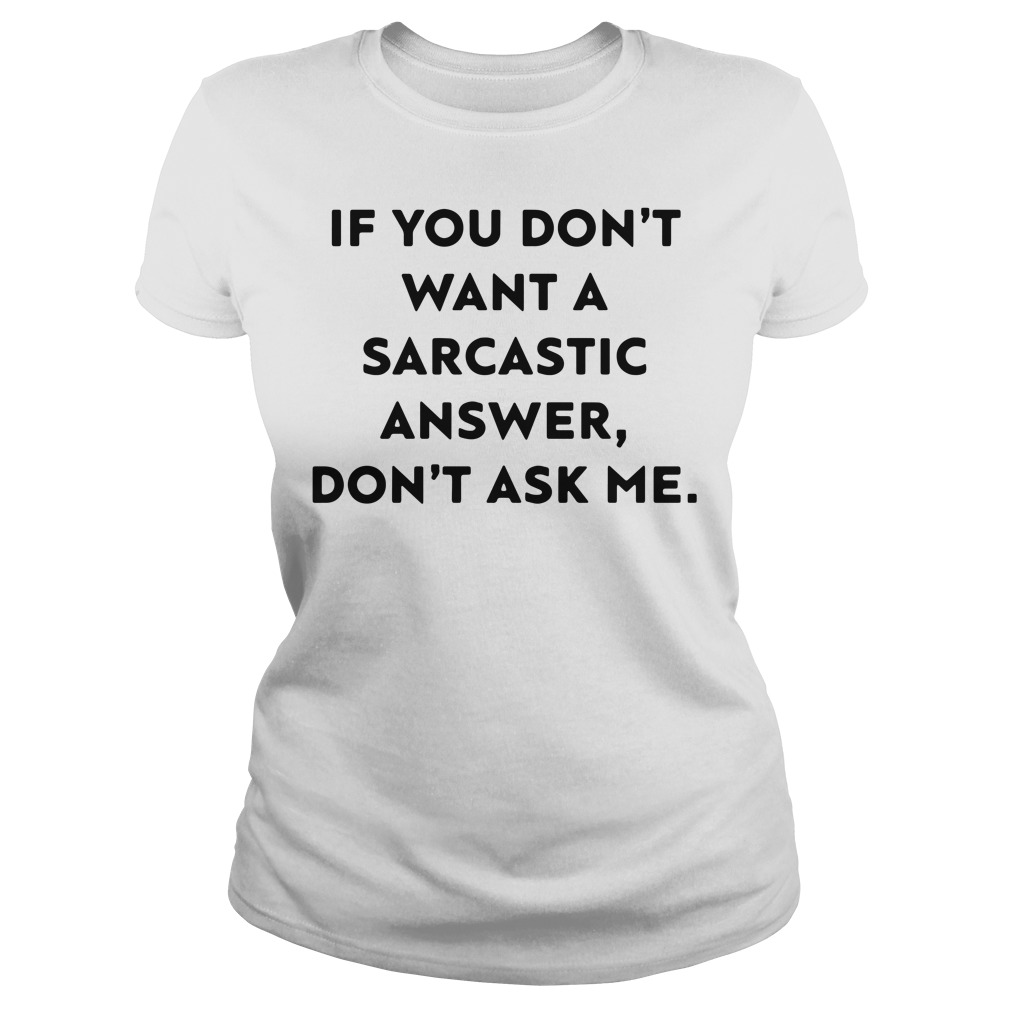 If you don't want a sarcastic answer don't ask Ladies tee