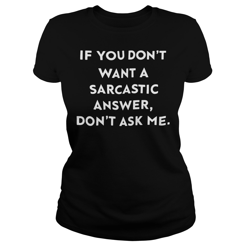 If you don't want a sarcastic answer don't ask me Ladies tee