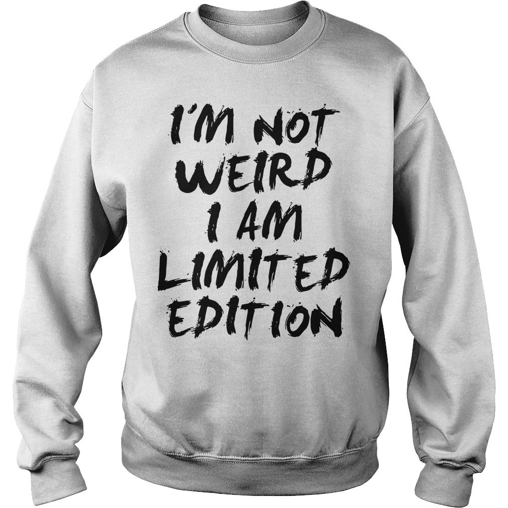 I'm not weird I am limited edition Sweater