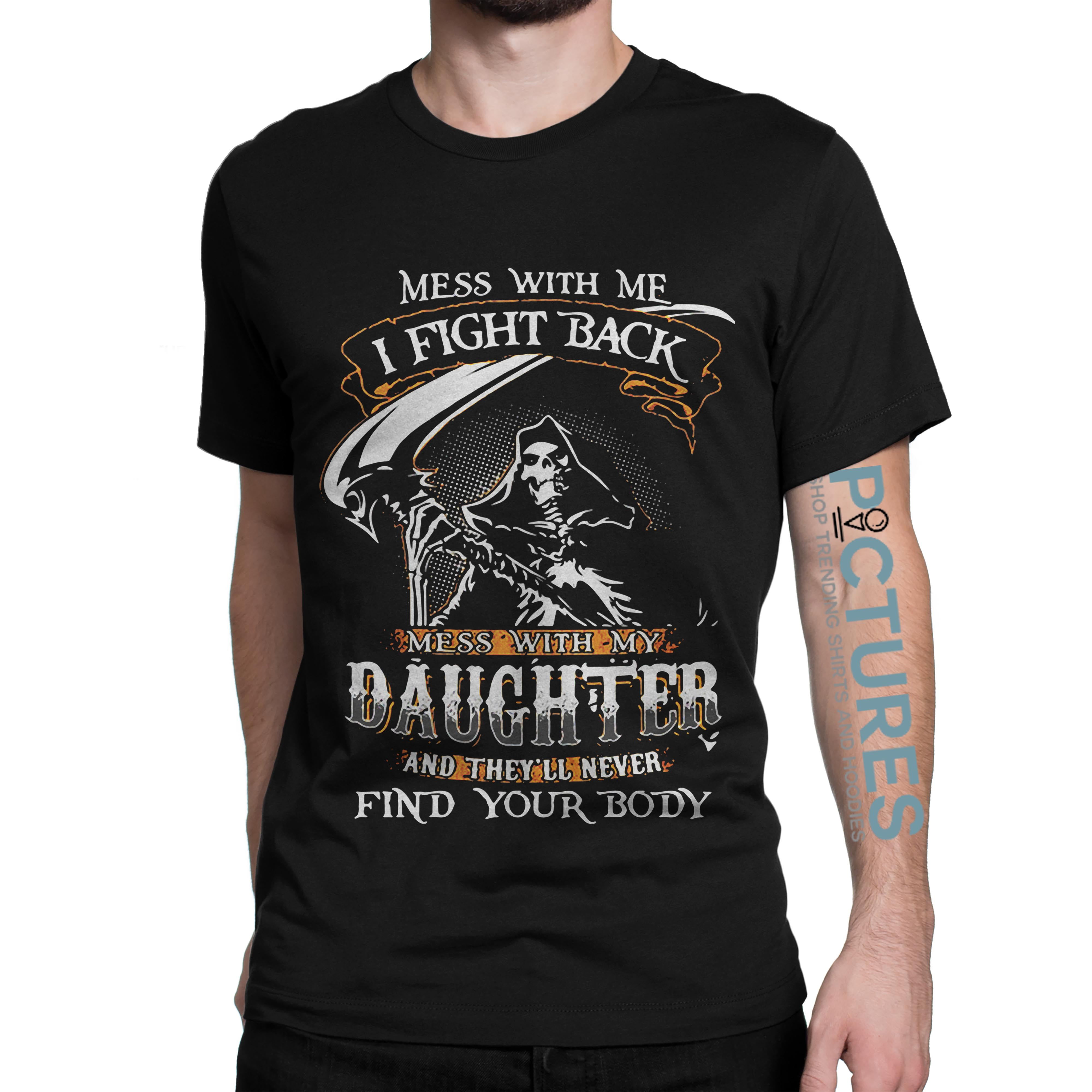 Mess with my daughter and they'll never find your body shirt