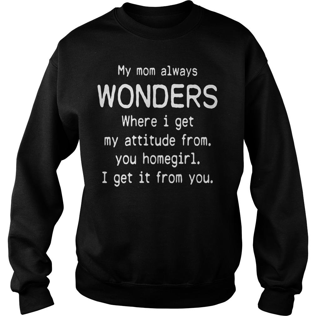 My mom always wonders I get my attitude I get it from you homegirl Sweater