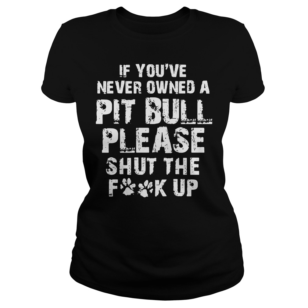 Official If you never owned a Pitbull please Shut the Fuck up Ladies tee