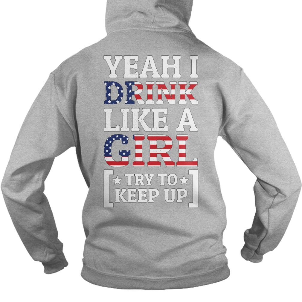 Yeah I drink like a girl try to keep up the 4th of July independence Hoodie