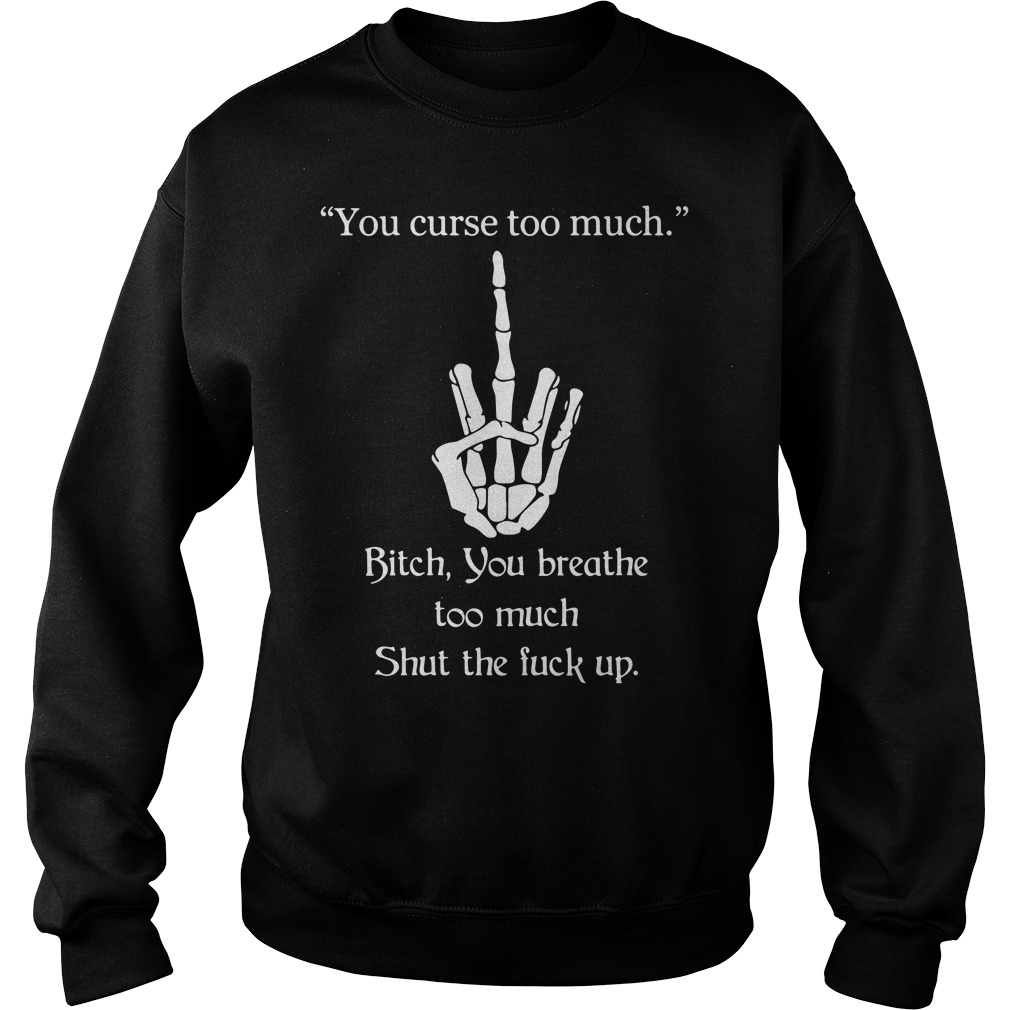 You curse too much shirt Bitch you breathe too much Sweater