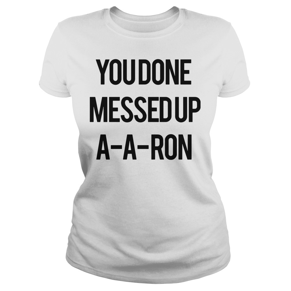 You Done Messed Up A-A-Aron Ladies tee
