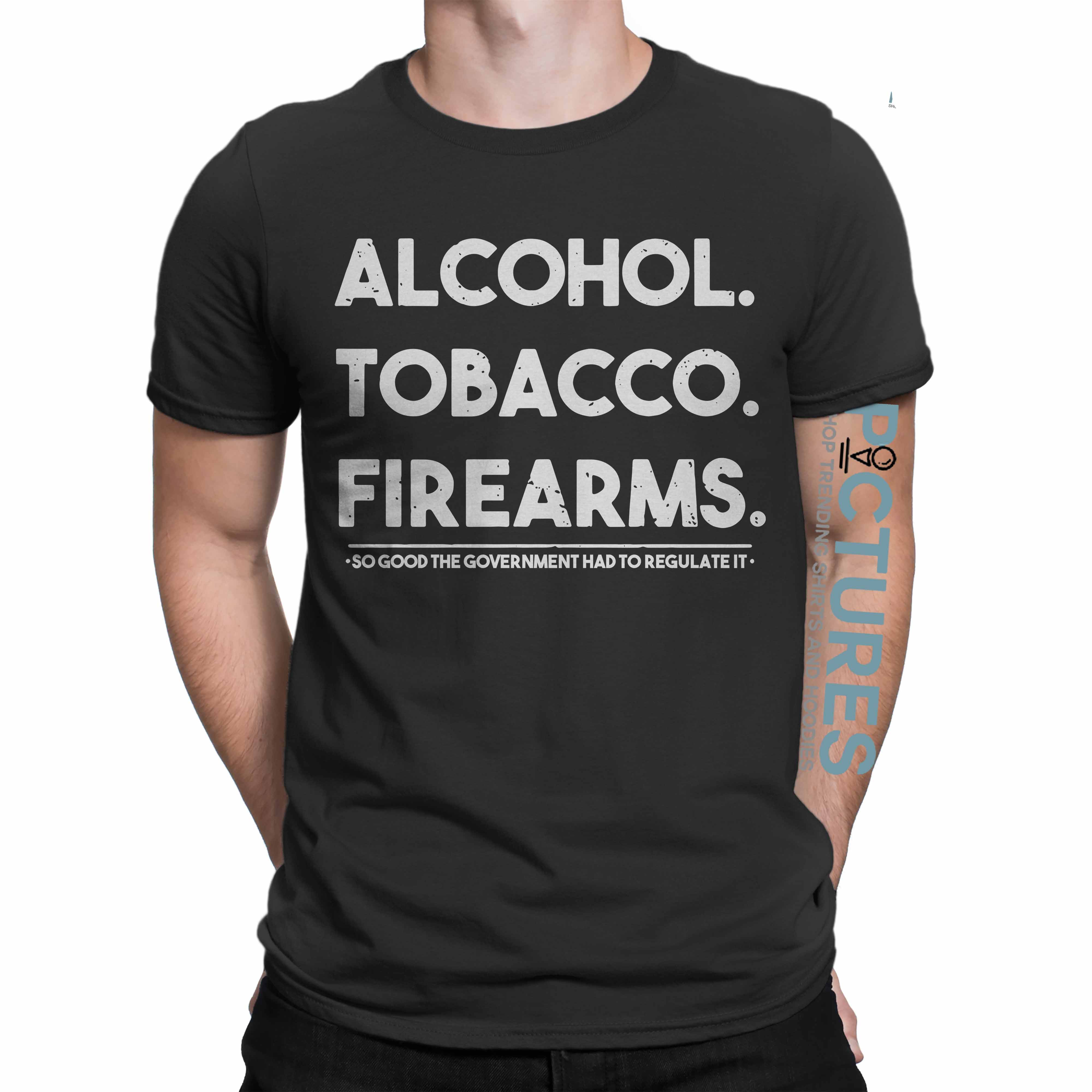 Alcohol Tobacco Firearms So Good The Government Had To Regulate It shirt