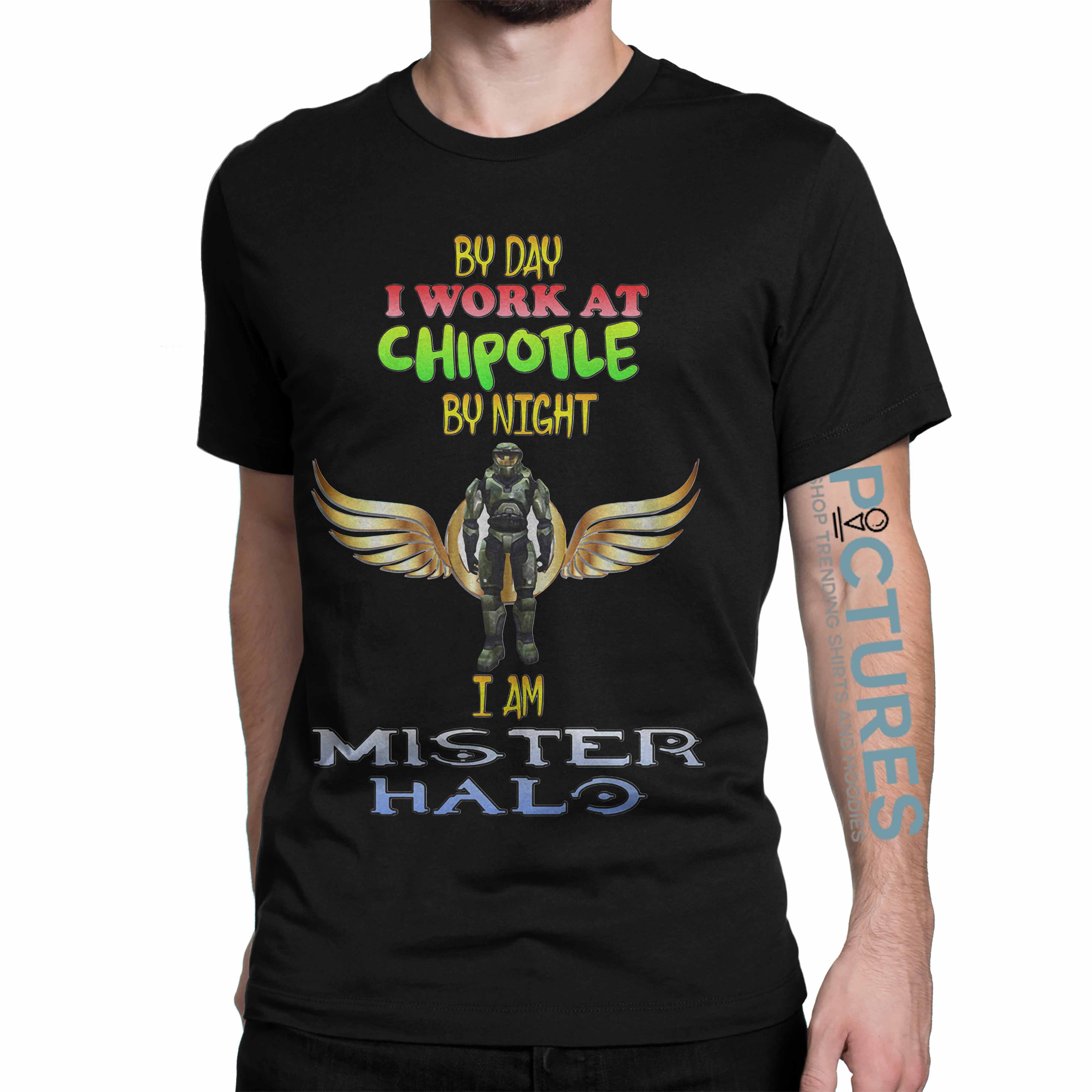 By day I work at Chipotle by night I am Mister Halo shirt
