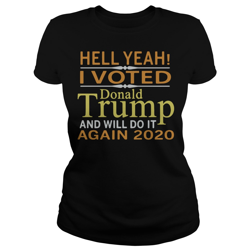 Hell Yeah I Vote Donald Trump And Will Do It Again 2020 Ladies tee
