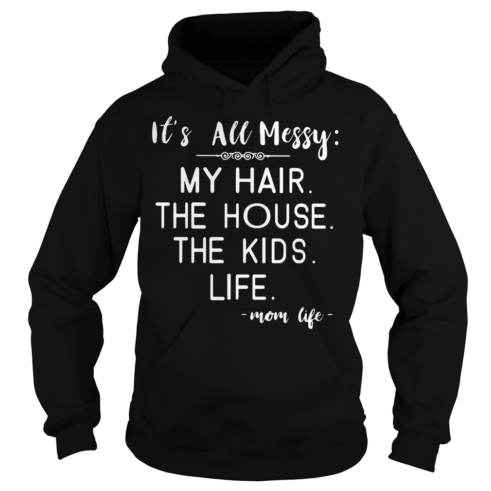 It's all messy my hair the house the kids mom life Hoodie