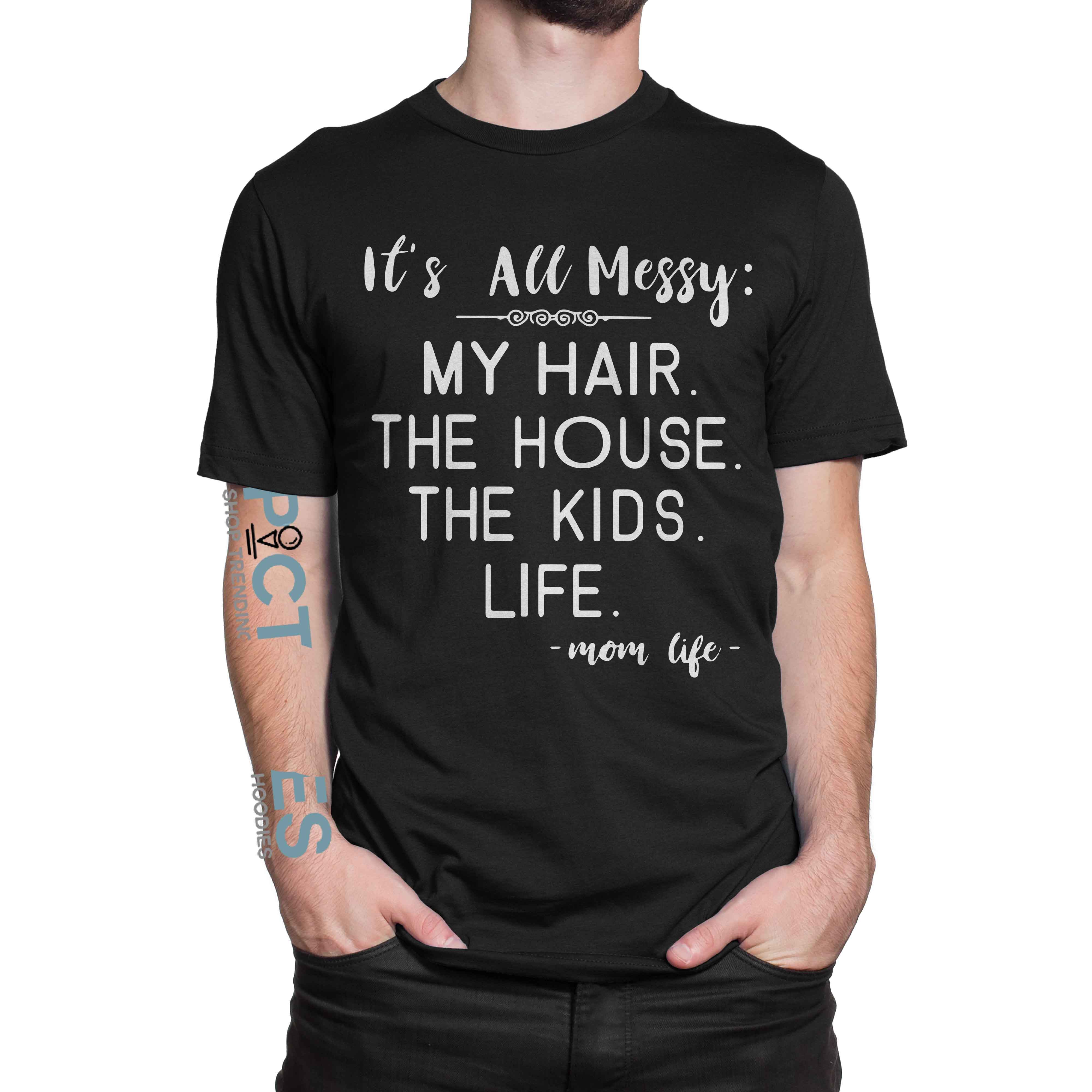 It's all messy my hair the house the kids mom life shirt