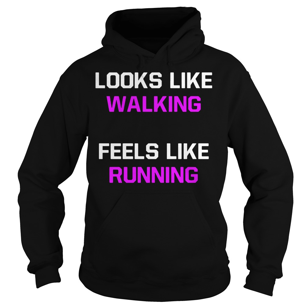 Looks Like Walking Feels Like Running a Hoodie