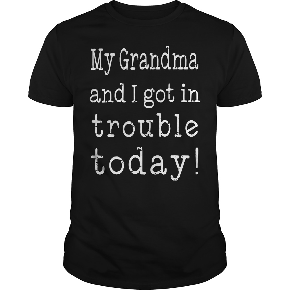 My Grandma And I Got In Trouble Today Guys tee