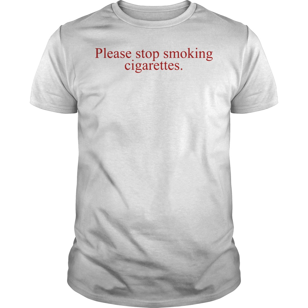 Please Stop Smoking Cigarettes Guys tee
