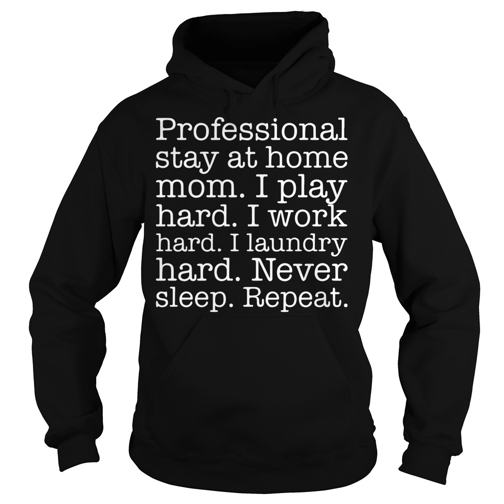 Professional Stay At Home Mom I Play Hard Work Hard Never Sleep Repeat Hoodie